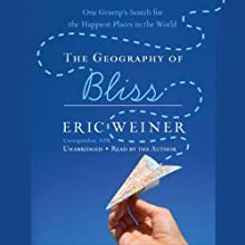 The Geography of Bliss: One Grump's Search for the Happiest Places in the World (       UNABRIDGED) by Eric Weiner Narrated by Eric Weiner