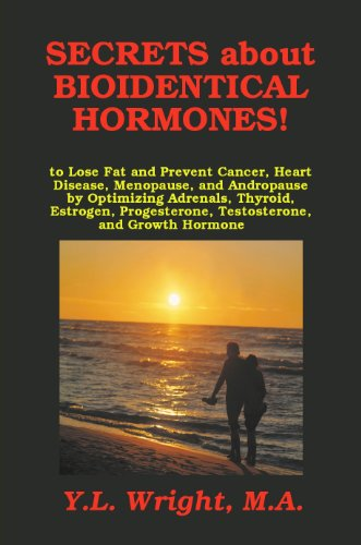 Secrets about Bioidentical Hormones to Lose Fat and Prevent Cancer, Heart Disease, Menopause, and Andropause, by Optimizing Adrenals, Thyroid, Estrogen, Progesterone, Testosterone, and Growth Hormone!