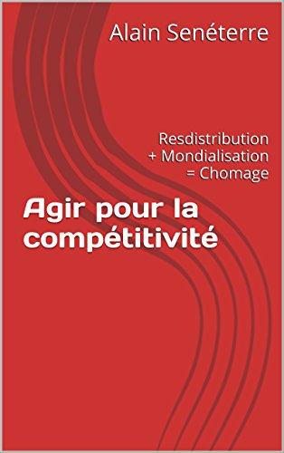 Couverture du livre Agir pour la compétitivité: Resdistribution + Mondialisation = Chomage