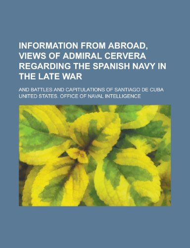Information from Abroad, Views of Admiral Cervera Regarding the Spanish Navy in the Late War; And Battles and Capitulations of Santiago de Cuba