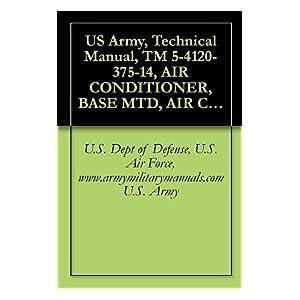 【クリックで詳細表示】US Army, Technical Manual, TM 5-4120-375-14, AIR CONDITIONER, BASE MTD, AIR COOLED, 208 VAC, 3-PHASE 60 HZ, SINGLE PACKAGE; 36, 000 BTU/HR P/N 97403-13219E0790 ... military manuals (English Edition) 電子書籍: U.S. Dept of Defense, U.S. Air Force, www.arm