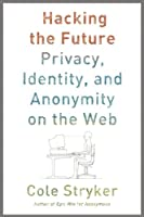 Hacking the Future: Privacy, Identity, and Anonymity on the Web Front Cover