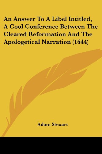 An Answer to a Libel Intitled, a Cool Conference Between the Cleared Reformation and the Apologetical Narration (1644)