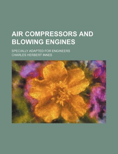 Air Compressors and Blowing Engines; Specially Adapted for Engineers
