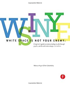 White Space is Not Your Enemy: A Beginner's Guide to Communicating Visually through Graphic, Web & Multimedia Design