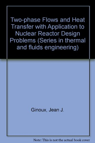 Two-phase Flows and Heat Transfer with Application to Nuclear Reactor Design Problems (Series in thermal and fluids engi