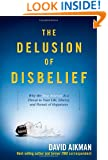 The Delusion of Disbelief: Why the New Atheism is a Threat to Your Life, Liberty, and Pursuit of Happiness