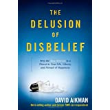 The Delusion of Disbelief: Why the New Atheism is a Threat to Your Life, Liberty, and Pursuit of Happiness ~ David Aikman