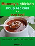 Mummys chicken soup recipes for your soul: Soul-satisfying soups for every lovely mother