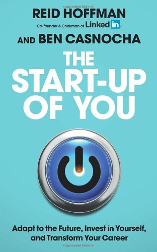 The Start-Up of You: Adapt to the Future, Invest in Yourself, and Transform Your Career. Reid Hoffman, Ben Casnocha