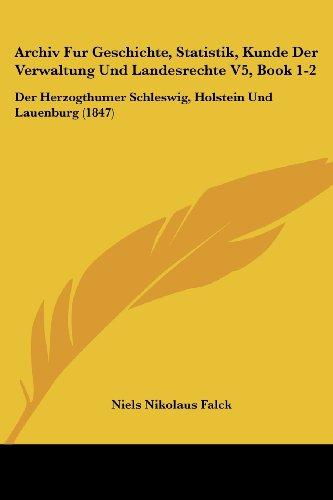 Archiv Fur Geschichte, Statistik, Kunde Der Verwaltung Und Landesrechte V5, Book 1-2: Der Herzogthumer Schleswig, Holstein Und Lauenburg (1847)