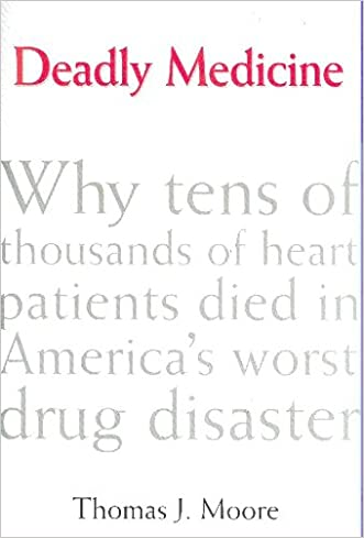 Deadly Medicine: Why Tens of Thousands of Heart Patients Died in America's Worst Drug Disaster