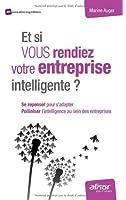 Et si vous rendiez votre entreprise intelligente ? : Se repenser pour s'adapter, polliniser l'intelligence au sein des entreprises