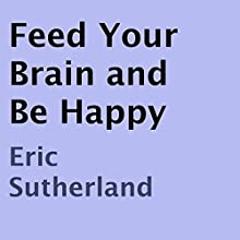 Feed Your Brain and Be Happy (       UNABRIDGED) by Eric Sutherland Narrated by Sarah Sanders