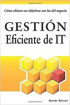 Gestion Eficiente De IT: Como Alinear Sus Objetivos Con Los Del Negocio (Spanish Edition)