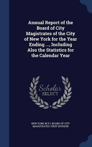 Annual Report of the Board of City Magistrates of the City of New York for the Year Ending ..., Including Also the Statistics for the Calendar Year