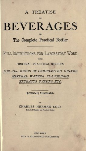 A Treatise on Beverages: Or, The Complete Practical Bottler. Full Instructions for Laboratory Work, with Original Practical Recipes for All Kinds of Carbonated Drinks, Mineral Waters, Flavorings, Extracts, Syrups, Etc PDF