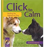 img - for [ Click to Calm: Healing the Aggressive Dog[ CLICK TO CALM: HEALING THE AGGRESSIVE DOG ] By Parsons, Emma ( Author )Dec-15-2004 Paperback book / textbook / text book