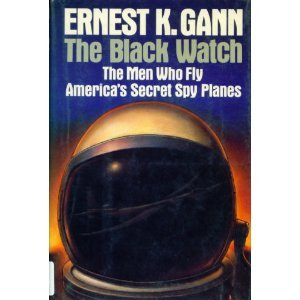 Black Watch: The Men Who Fly America's Secret Spy Planes Ernest K. Gann