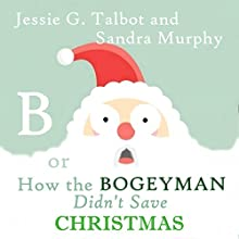 B: or How the Bogeyman Didn't Save Christmas Audiobook by Jessie G. Talbot Narrated by Sandra Murphy