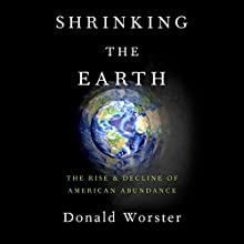 Shrinking the Earth: The Rise and Decline of American Abundance Audiobook by Donald Worster Narrated by Paul McClain