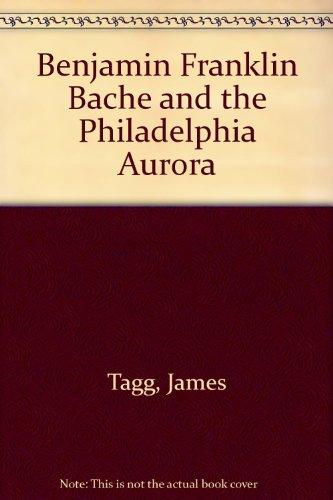 Benjamin Franklin Bache and the Philadelphia Aurora [Hardcover] by Tagg, James