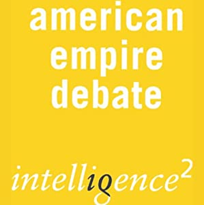 The American Empire is a Force for Good: An Intelligence Squared Debate | [Intelligence Squared Limited]
