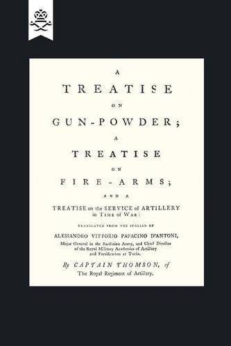 A Treatise on Gun-Powder; A Treatise on Fire-Arms; and a Treatise on the Service of Artillery in Time of War (Military)