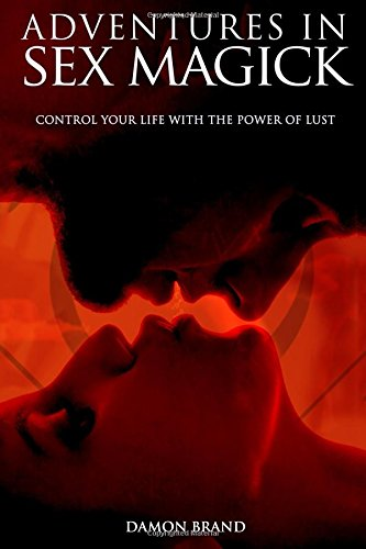 Adventures In Sex Magick: Control Your Life With The Power of Lust