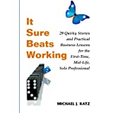 It Sure Beats Working: 29 Quirky Stories and Practical Business Lessons for The First-Time, Mid-Life, Solo Professional ~ Michael Katz