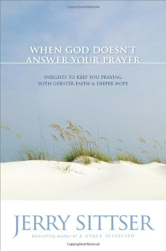 When God Doesn't Answer Your Prayer: Insights to Keep You Praying with Greater Faith and Deeper Hope, Sittser, Jerry L.