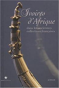 Ivoires d\'Afrique : Dans les anciennes collections françaises par Ezio Bassani