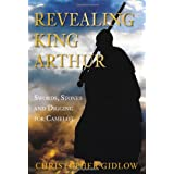Revealing King Arthur: Swords, Stones and Digging for Camelotby Christopher Gidlow