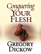 Conquering Your Flesh by Gregory Dickow