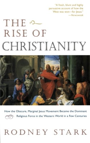 The Rise of Christianity: How the Obscure, Marginal, Jesus Movement Became the Dominant Religious Force in the Western World