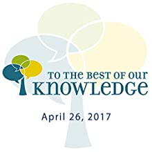 To the Best of Our Knowledge: 04-26-2017 Radio/TV Program by Anne Strainchamps Narrated by Anne Strainchamps