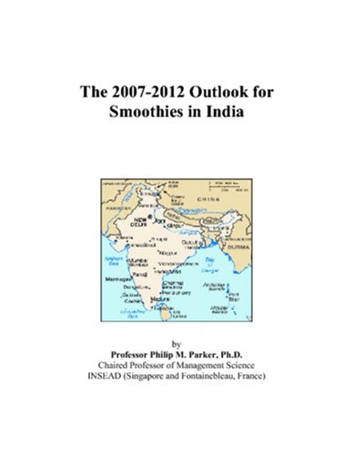 The 2007-2012 Outlook for Smoothies in India by Philip M. Parker