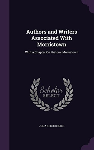 Authors and Writers Associated With Morristown: With a Chapter On Historic Morristown