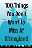 100 Things You Dont Want To Miss At Disneyland: 2014 (Ultimate Unauthorized Quick Guide)