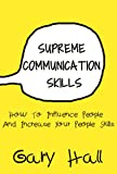 Supreme Communication Skills: How To Influence People And Increase Your People Skills (Social Skills, How To Communicate, Skills For Leadership Book 1)