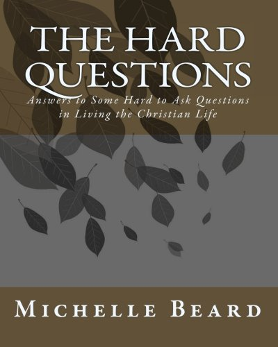 The Hard Questions: Answers to Some Hard to Ask Questions in Living the Christian Life