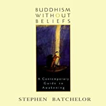 Buddhism Without Beliefs (       UNABRIDGED) by Stephen Batchelor Narrated by Stephen Batchelor
