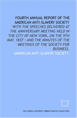 Fourth annual report of the American Anti-Slavery Society: with the speeches delivered at the anniversary meeting held in the city of New York, on the ... of the meetings of the society for business. PDF