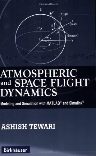 Atmospheric and Space Flight Dynamics: Modeling and Simulation with MATLAB ® and Simulink ® (Modeling and Simulation in Science, Engineering and Technology)