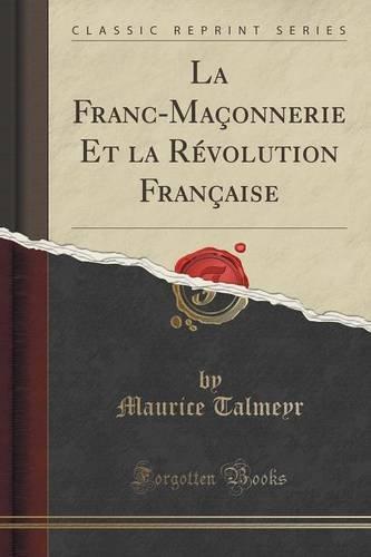 La Franc-Maconnerie Et La Revolution Francaise (Classic Reprint)