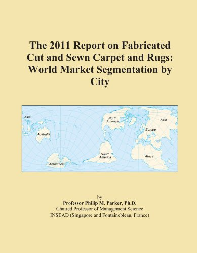 The 2011 Report on Fabricated Cut and Sewn Carpet and Rugs: World Market Segmentation by City