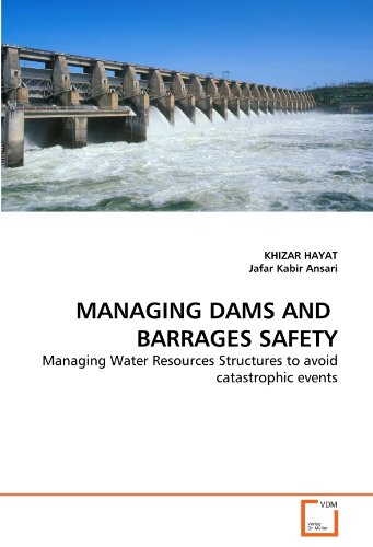 MANAGING DAMS AND  BARRAGES SAFETY: Managing Water Resources Structures to avoid catastrophic events PDF