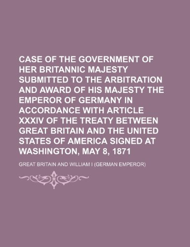 Case of the Government of Her Britannic Majesty submitted to the arbitration and award of His Majesty the Emperor of Germany in accordance with ... States of America signed at Washington, May