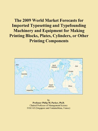 The 2009 World Market Forecasts for Imported Typesetting and Typefounding Machinery and Equipment for Making Printing Blocks, Plates, Cylinders, or Other Printing Components