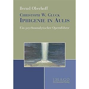 Christoph W. Gluck. Iphigenie in Aulis. Ein psychoanalytischer Opernführer (Imago)